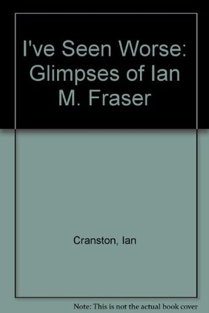 I've Seen Worse: Glimpses of Ian M. Fraser