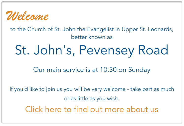 Welcome  to the Church of St. John the Evangelist in Upper St. Leonards,  better known as  St. John's, Pevensey Road  Our main service is at 10.30 on Sunday   If you'd like to join us you will be very welcome - take part as much or as little as you wish.  Click here to find out more about us