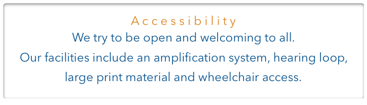 Accessibility.  We try to be open and welcoming to all.  Our facilities include an amplification system, hearing loop,  large print material and wheelchair access.