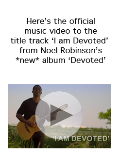 Click here to watch the official music video to the title track 'I am Devoted' from Noel Robinson's *new* album 'Devoted'